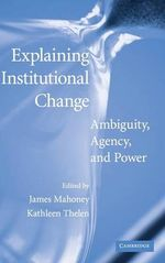 Explaining Institutional Change: Ambiguity, Agency, and Power by James Mahoney